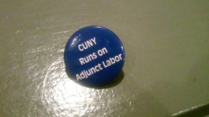 Photo by Brandon Jordan A button left at the Professional Staff Congress' mass meeting at Cooper Union on Nov. 19. Adjuncts make up 59 percent of faculty in CUNY, according to the CUNY Adjunct Project. However, they are paid only $2,300 for each course they teach.